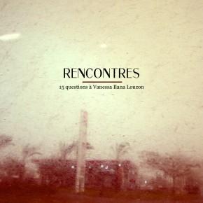 RENCONTRES #01 : 15 QUESTIONS A VANESSA ILANA LOUZON